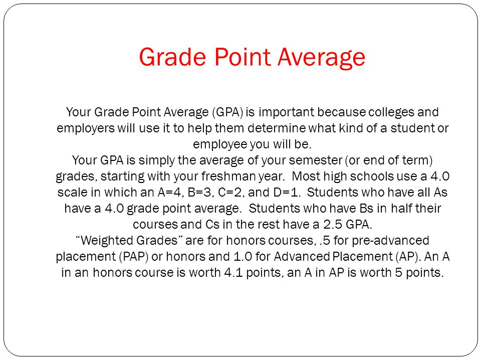 Grade Point Average Your Grade Point Average (GPA) is important because colleges and employers will use it to help them determine what kind of a student or employee you will be.