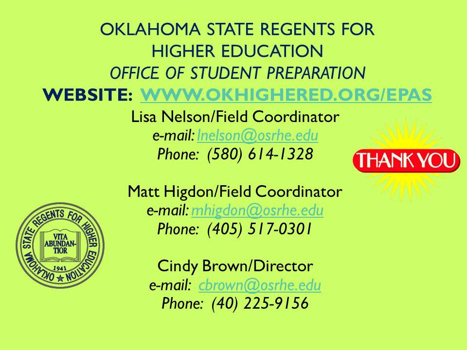 Lisa Nelson/Field Coordinator e-mail: lnelson@osrhe.edulnelson@osrhe.edu Phone: (580) 614-1328 Matt Higdon/Field Coordinator e-mail: mhigdon@osrhe.edumhigdon@osrhe.edu Phone: (405) 517-0301 Cindy Brown/Director e-mail: cbrown@osrhe.educbrown@osrhe.edu Phone: (40) 225-9156 OKLAHOMA STATE REGENTS FOR HIGHER EDUCATION OFFICE OF STUDENT PREPARATION WEBSITE: WWW.OKHIGHERED.ORG/EPASWWW.OKHIGHERED.ORG/EPAS