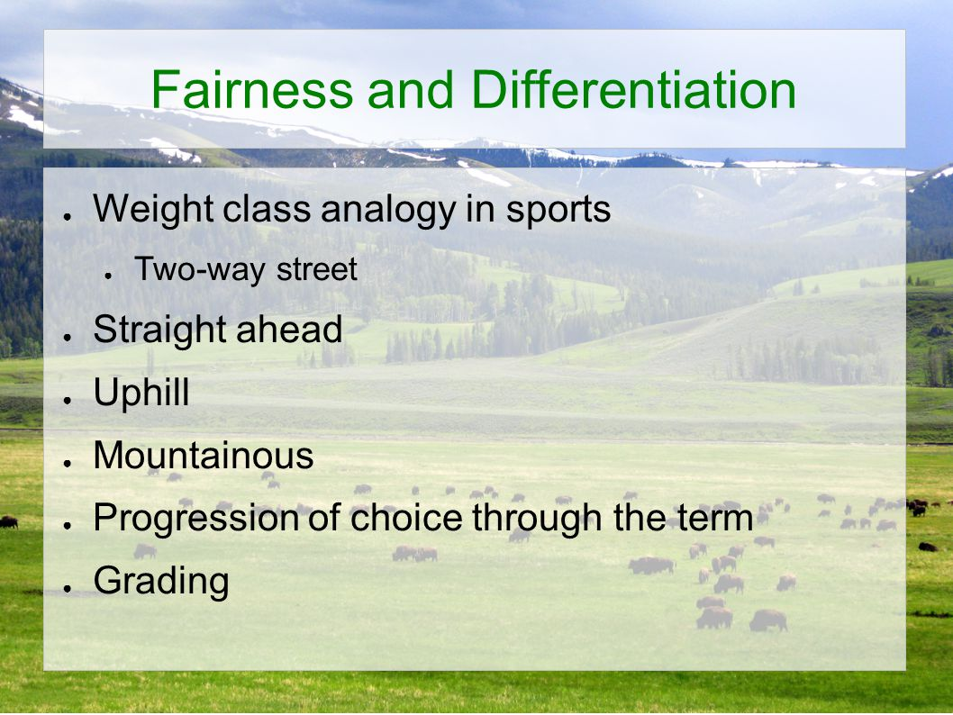 Fairness and Differentiation ● Weight class analogy in sports ● Two-way street ● Straight ahead ● Uphill ● Mountainous ● Progression of choice through the term ● Grading