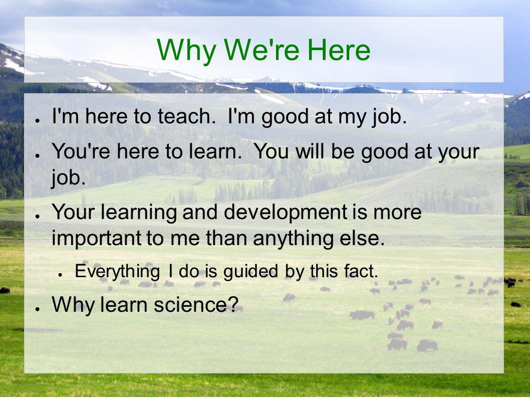 Why We re Here ● I m here to teach.I m good at my job.
