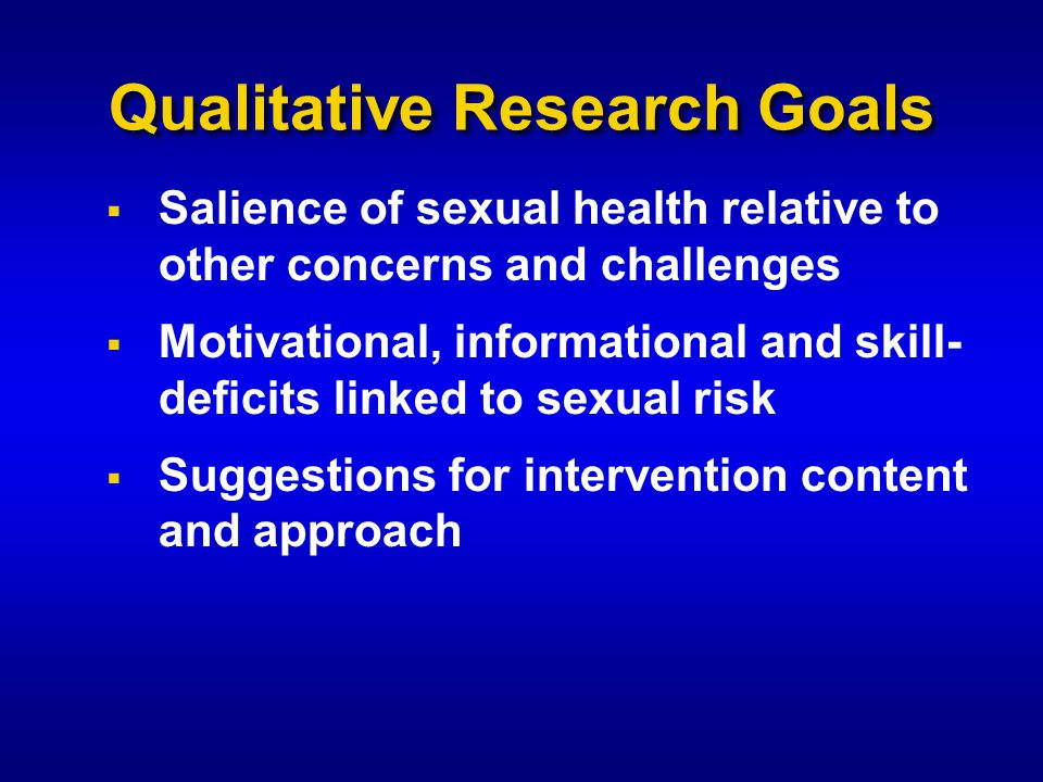 Qualitative Research Goals  Salience of sexual health relative to other concerns and challenges  Motivational, informational and skill- deficits linked to sexual risk  Suggestions for intervention content and approach