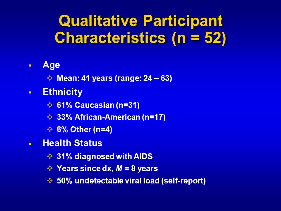 Qualitative Participant Characteristics (n = 52)  Age  Mean: 41 years (range: 24 – 63)  Ethnicity  61% Caucasian (n=31)  33% African-American (n=17)  6% Other (n=4)  Health Status  31% diagnosed with AIDS  Years since dx, M = 8 years  50% undetectable viral load (self-report)
