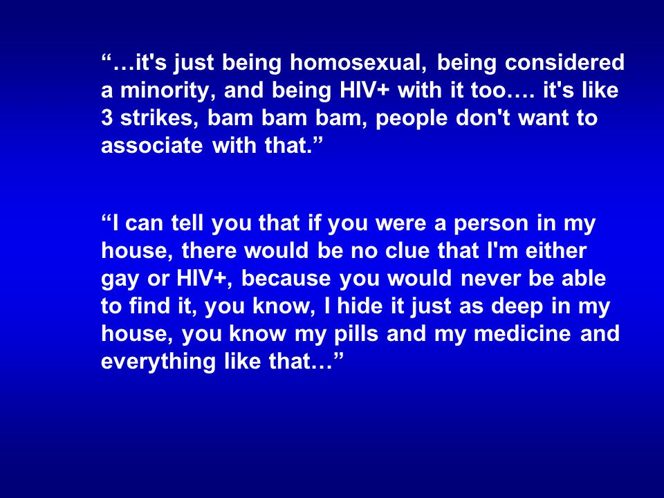 …it s just being homosexual, being considered a minority, and being HIV+ with it too….