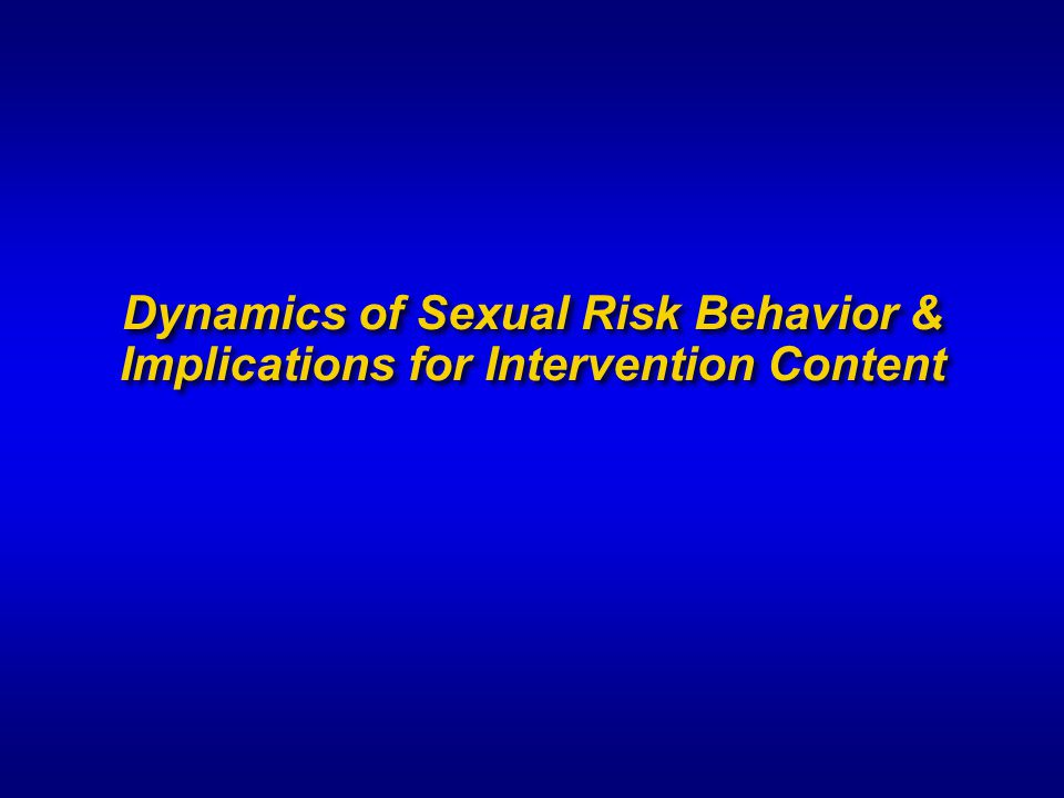 Dynamics of Sexual Risk Behavior & Implications for Intervention Content