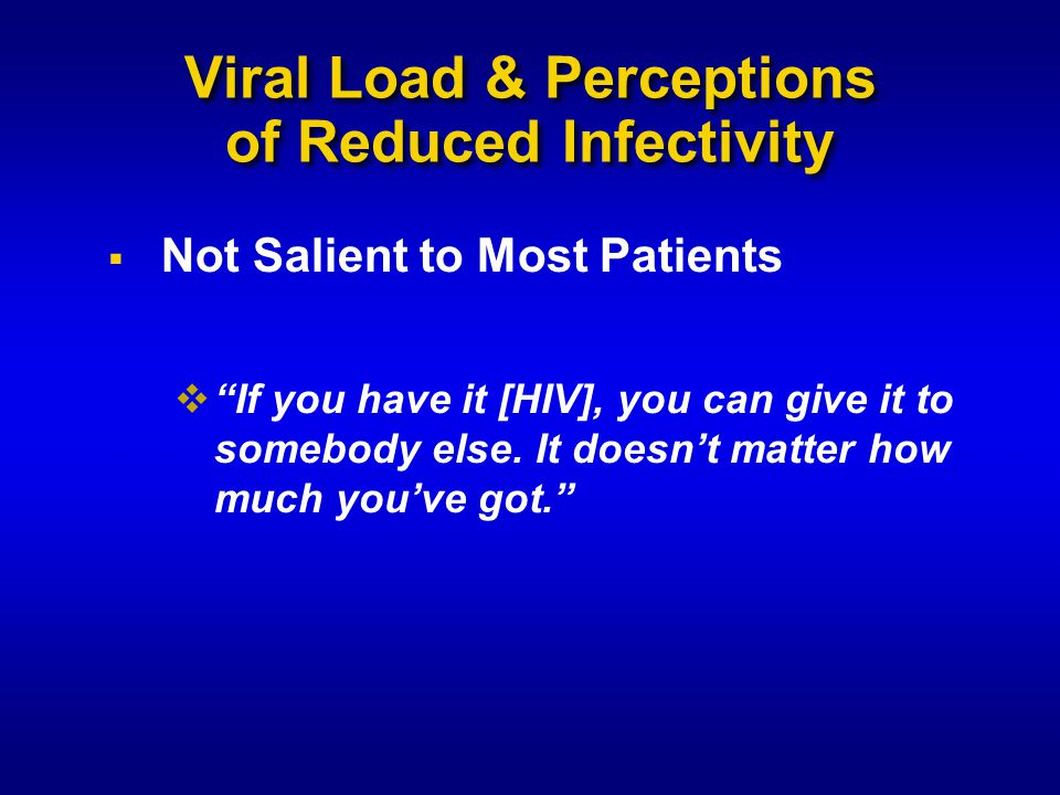 Viral Load & Perceptions of Reduced Infectivity  Not Salient to Most Patients  If you have it [HIV], you can give it to somebody else.