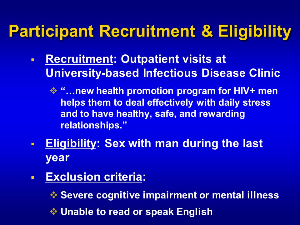 Participant Recruitment & Eligibility  Recruitment: Outpatient visits at University-based Infectious Disease Clinic  …new health promotion program for HIV+ men helps them to deal effectively with daily stress and to have healthy, safe, and rewarding relationships.  Eligibility: Sex with man during the last year  Exclusion criteria:  Severe cognitive impairment or mental illness  Unable to read or speak English