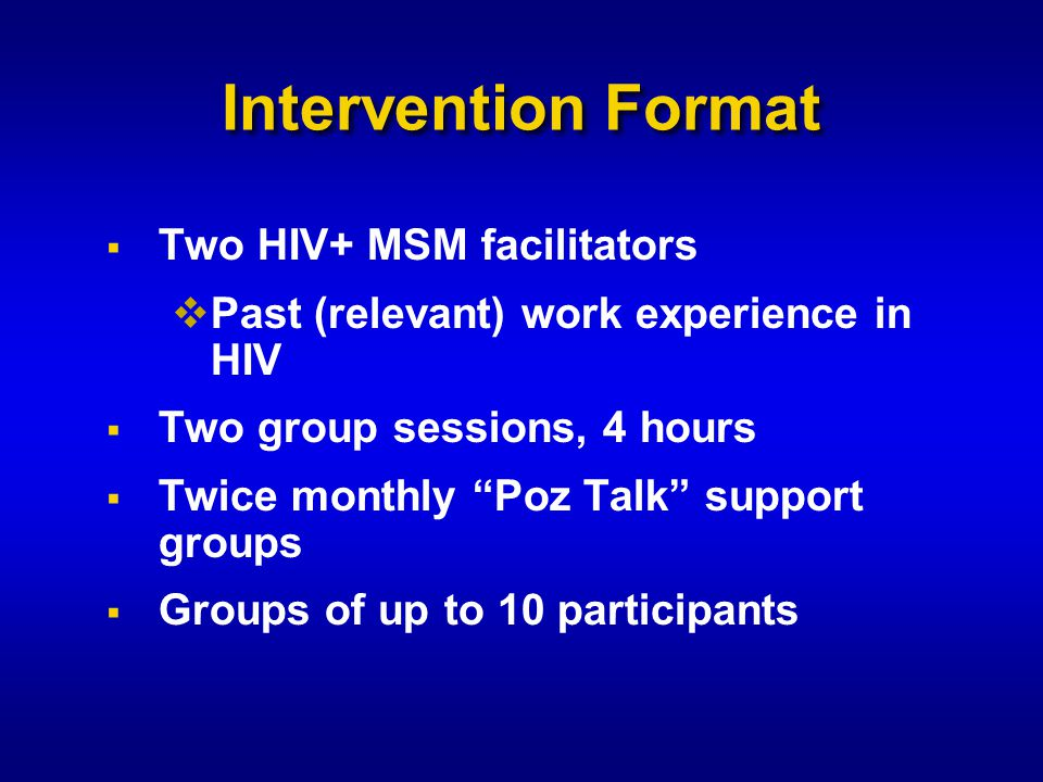 Intervention Format  Two HIV+ MSM facilitators  Past (relevant) work experience in HIV  Two group sessions, 4 hours  Twice monthly Poz Talk support groups  Groups of up to 10 participants