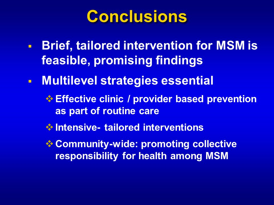 Conclusions  Brief, tailored intervention for MSM is feasible, promising findings  Multilevel strategies essential  Effective clinic / provider based prevention as part of routine care  Intensive- tailored interventions  Community-wide: promoting collective responsibility for health among MSM