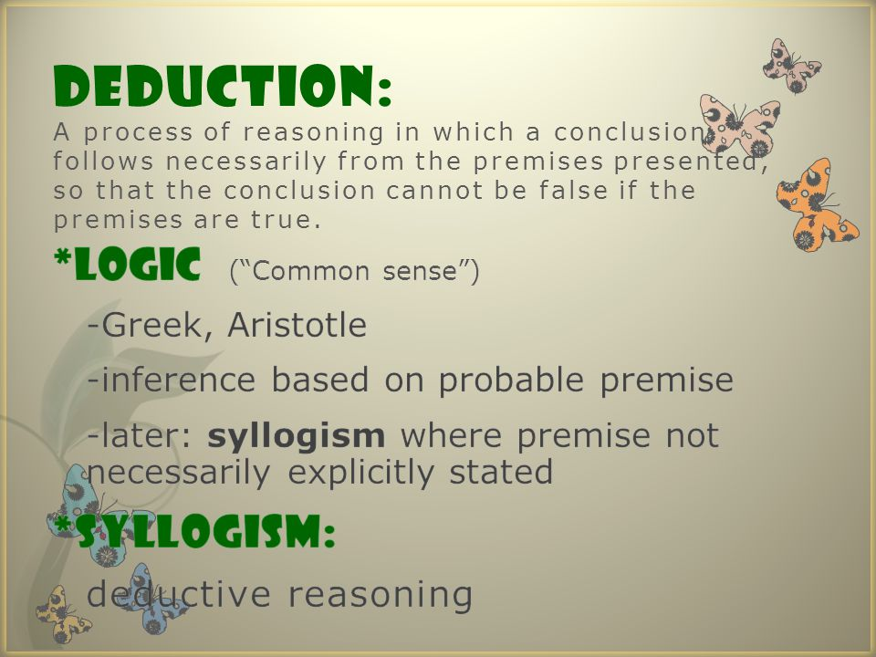DEDUCTION: A process of reasoning in which a conclusion follows necessarily from the premises presented, so that the conclusion cannot be false if the premises are true.