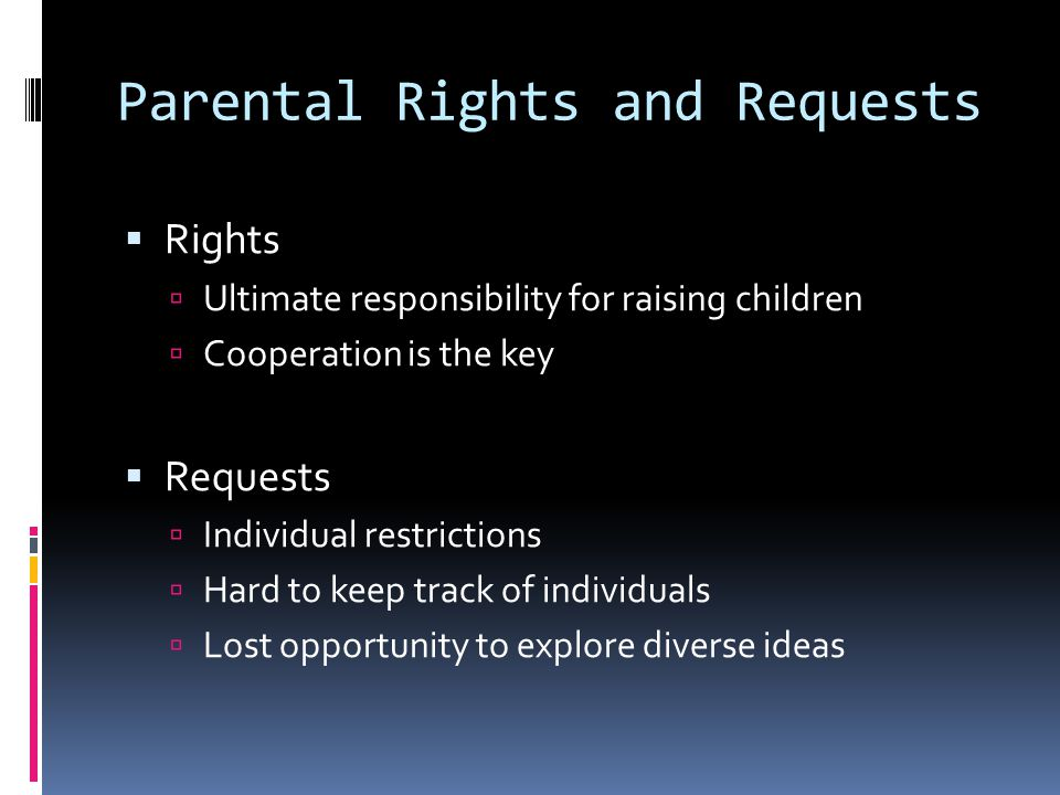 Parental Rights and Requests  Rights  Ultimate responsibility for raising children  Cooperation is the key  Requests  Individual restrictions  Hard to keep track of individuals  Lost opportunity to explore diverse ideas