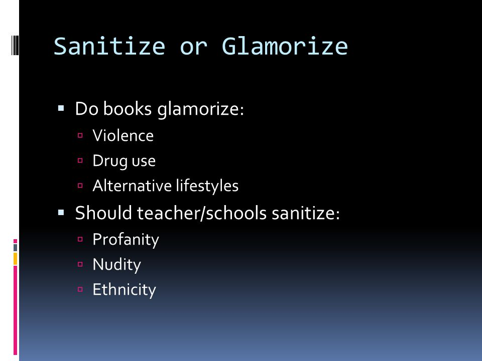 Sanitize or Glamorize  Do books glamorize:  Violence  Drug use  Alternative lifestyles  Should teacher/schools sanitize:  Profanity  Nudity  Ethnicity