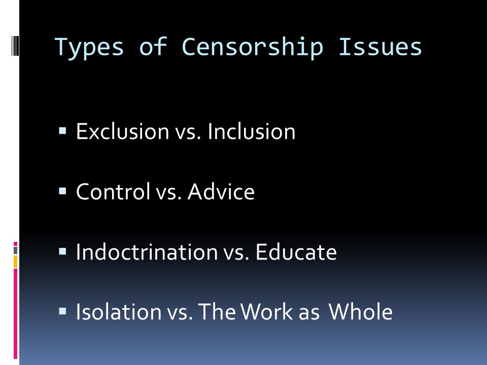 Types of Censorship Issues  Exclusion vs. Inclusion  Control vs.