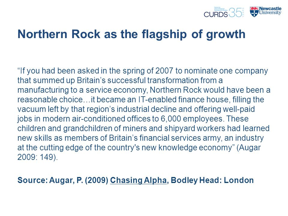 "Northern Rock as the flagship of growth ""If you had been asked in the spring of 2007 to nominate one company that summed up Britain's successful trans"