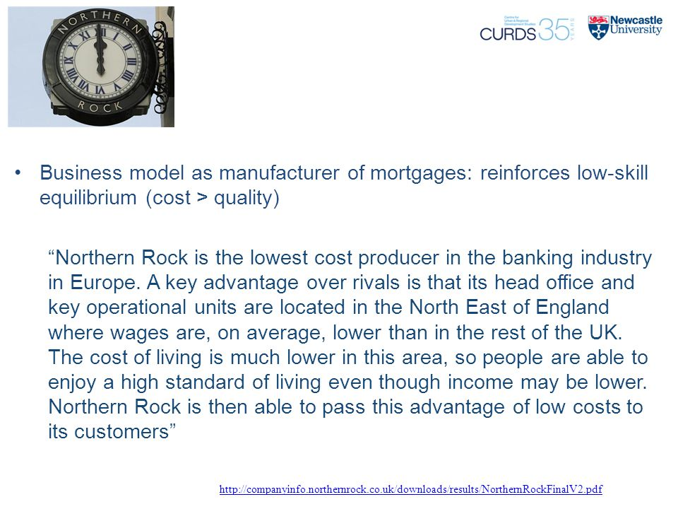 "Business model as manufacturer of mortgages: reinforces low-skill equilibrium (cost > quality) ""Northern Rock is the lowest cost producer in the banki"