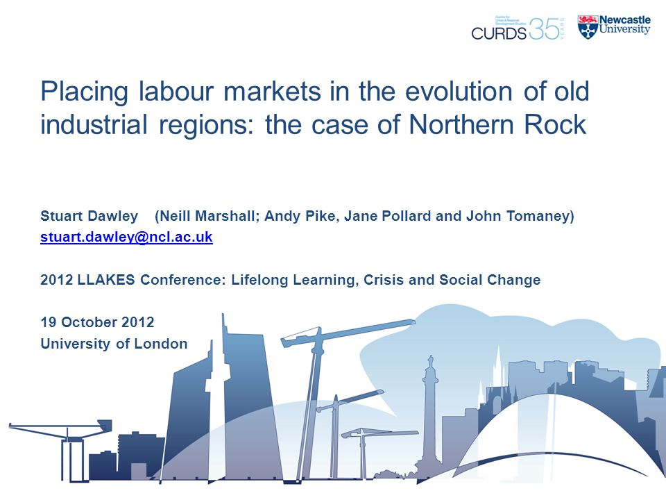 Placing labour markets in the evolution of old industrial regions: the case of Northern Rock Stuart Dawley (Neill Marshall; Andy Pike, Jane Pollard and John Tomaney) stuart.dawley@ncl.ac.uk 2012 LLAKES Conference: Lifelong Learning, Crisis and Social Change 19 October 2012 University of London
