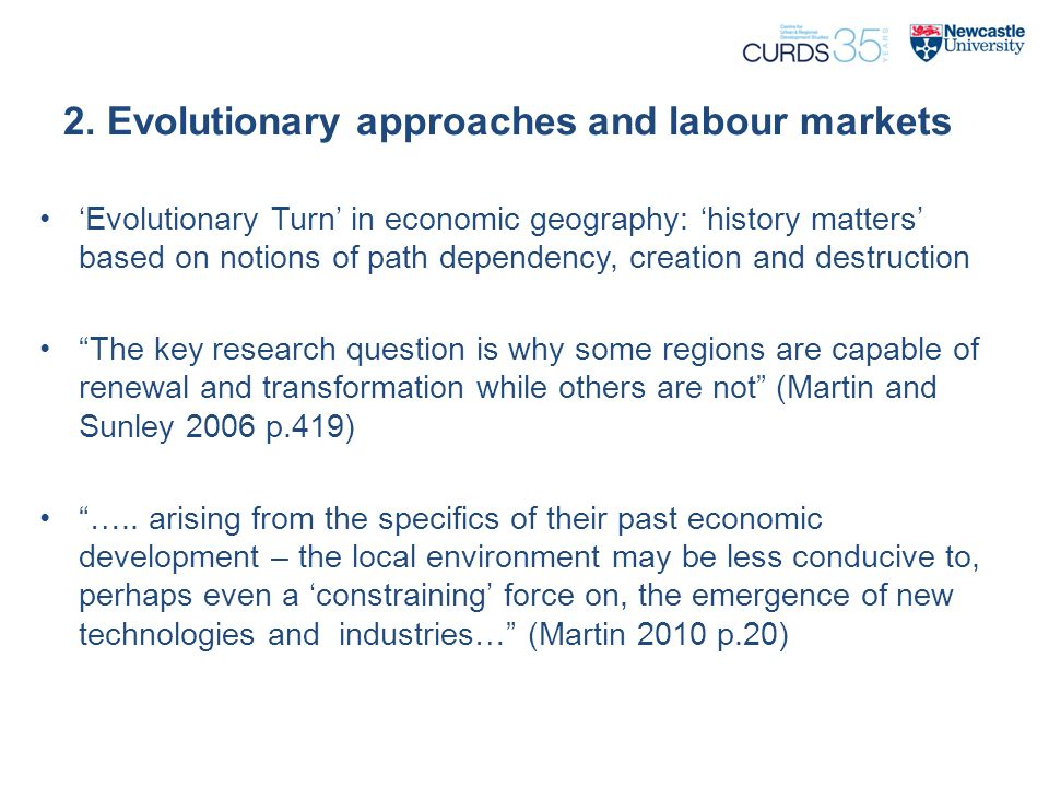 2. Evolutionary approaches and labour markets 'Evolutionary Turn' in economic geography: 'history matters' based on notions of path dependency, creati