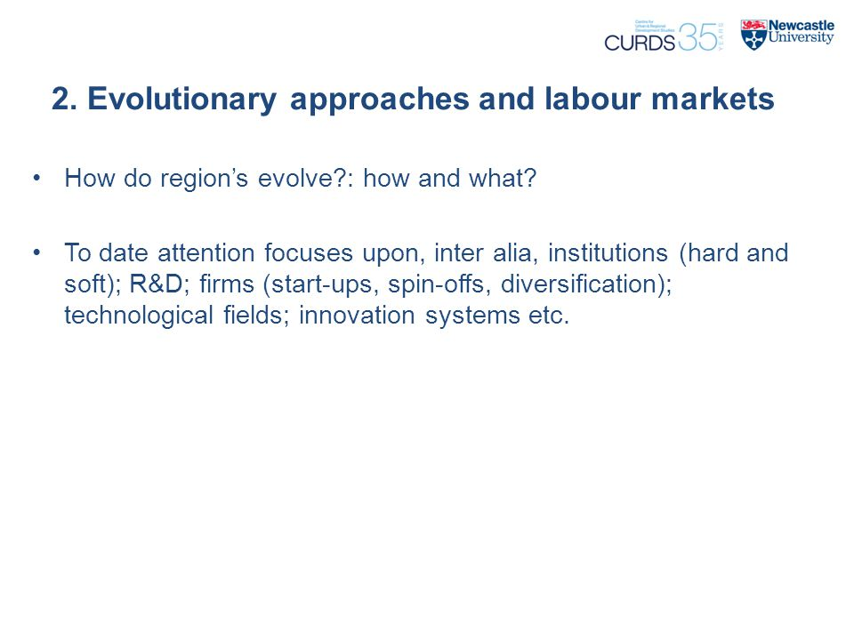 2. Evolutionary approaches and labour markets How do region's evolve?: how and what? To date attention focuses upon, inter alia, institutions (hard an