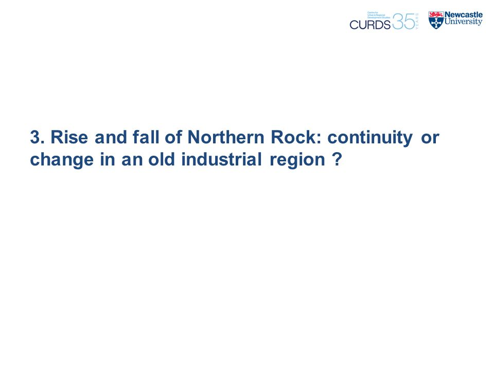 3. Rise and fall of Northern Rock: continuity or change in an old industrial region ?