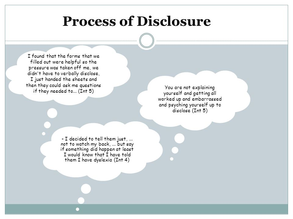 Process of Disclosure I found that the forms that we filled out were helpful so the pressure was taken off me, we didn t have to verbally disclose, I just handed the sheets and then they could ask me questions if they needed to...