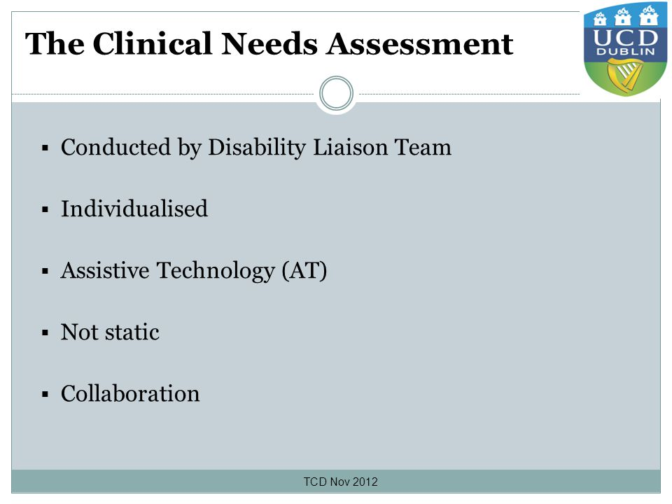The Clinical Needs Assessment  Conducted by Disability Liaison Team  Individualised  Assistive Technology (AT)  Not static  Collaboration TCD Nov 2012