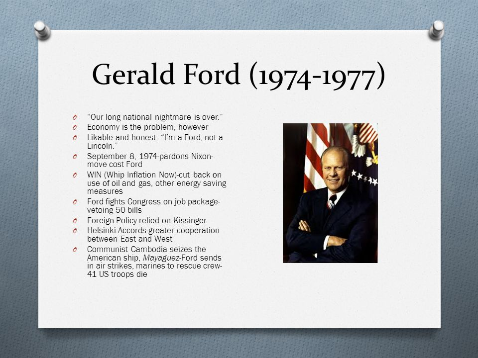 """Gerald Ford (1974-1977) O """"Our long national nightmare is over."""" O Economy is the problem, however O Likable and honest: """"I'm a Ford, not a Lincoln."""""""