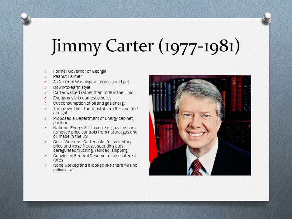 Jimmy Carter (1977-1981) O Former Governor of Georgia O Peanut Farmer O As far from Washington as you could get O Down-to-earth style O Carter walked