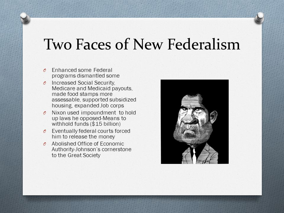 Two Faces of New Federalism O Enhanced some Federal programs dismantled some O Increased Social Security, Medicare and Medicaid payouts, made food sta
