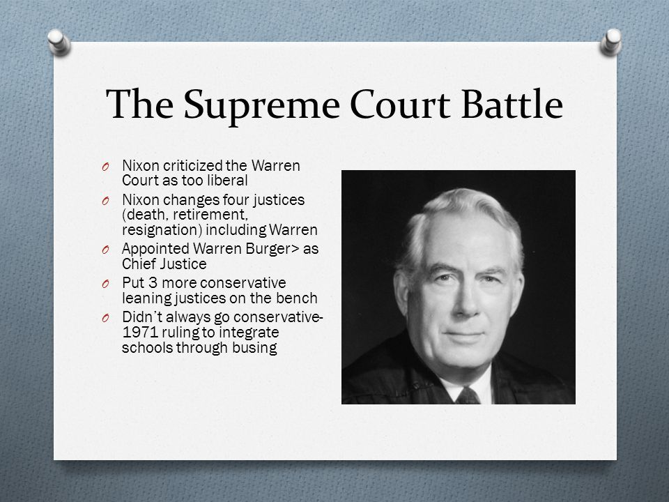 The Supreme Court Battle O Nixon criticized the Warren Court as too liberal O Nixon changes four justices (death, retirement, resignation) including W