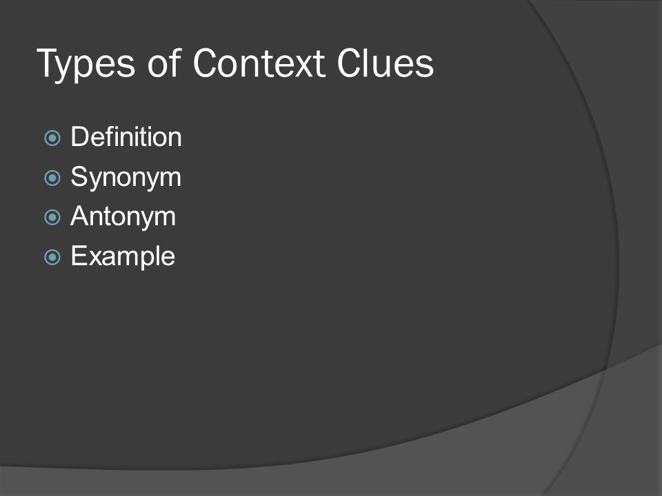 Types of Context Clues  Definition  Synonym  Antonym  Example