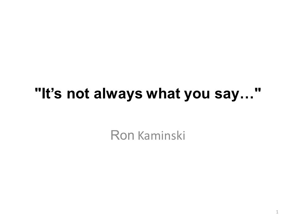 It's not always what you say… Ron Kaminski 1
