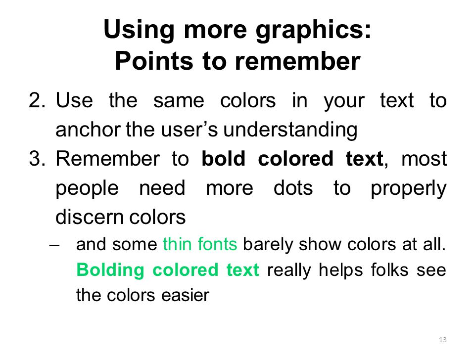Using more graphics: Points to remember 2.Use the same colors in your text to anchor the user's understanding 3.Remember to bold colored text, most people need more dots to properly discern colors –and some thin fonts barely show colors at all.