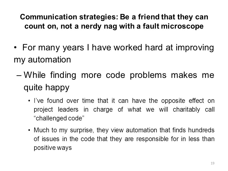 Communication strategies: Be a friend that they can count on, not a nerdy nag with a fault microscope For many years I have worked hard at improving my automation –While finding more code problems makes me quite happy I've found over time that it can have the opposite effect on project leaders in charge of what we will charitably call challenged code Much to my surprise, they view automation that finds hundreds of issues in the code that they are responsible for in less than positive ways 19