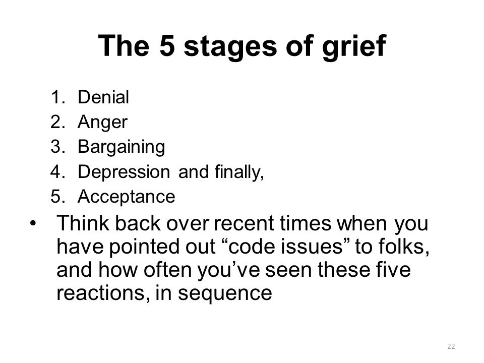 The 5 stages of grief 1.Denial 2.Anger 3.Bargaining 4.Depression and finally, 5.Acceptance Think back over recent times when you have pointed out code issues to folks, and how often you've seen these five reactions, in sequence 22