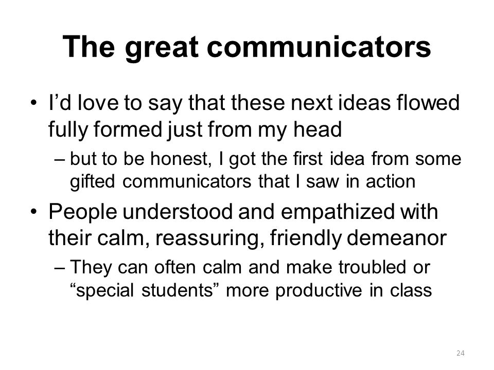 The great communicators I'd love to say that these next ideas flowed fully formed just from my head –but to be honest, I got the first idea from some gifted communicators that I saw in action People understood and empathized with their calm, reassuring, friendly demeanor –They can often calm and make troubled or special students more productive in class 24