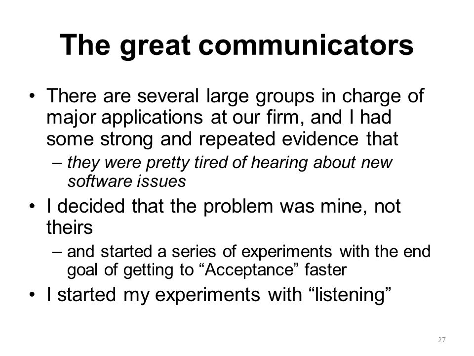 The great communicators There are several large groups in charge of major applications at our firm, and I had some strong and repeated evidence that –they were pretty tired of hearing about new software issues I decided that the problem was mine, not theirs –and started a series of experiments with the end goal of getting to Acceptance faster I started my experiments with listening 27