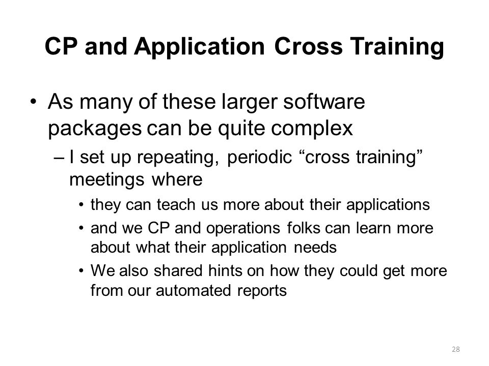CP and Application Cross Training As many of these larger software packages can be quite complex –I set up repeating, periodic cross training meetings where they can teach us more about their applications and we CP and operations folks can learn more about what their application needs We also shared hints on how they could get more from our automated reports 28