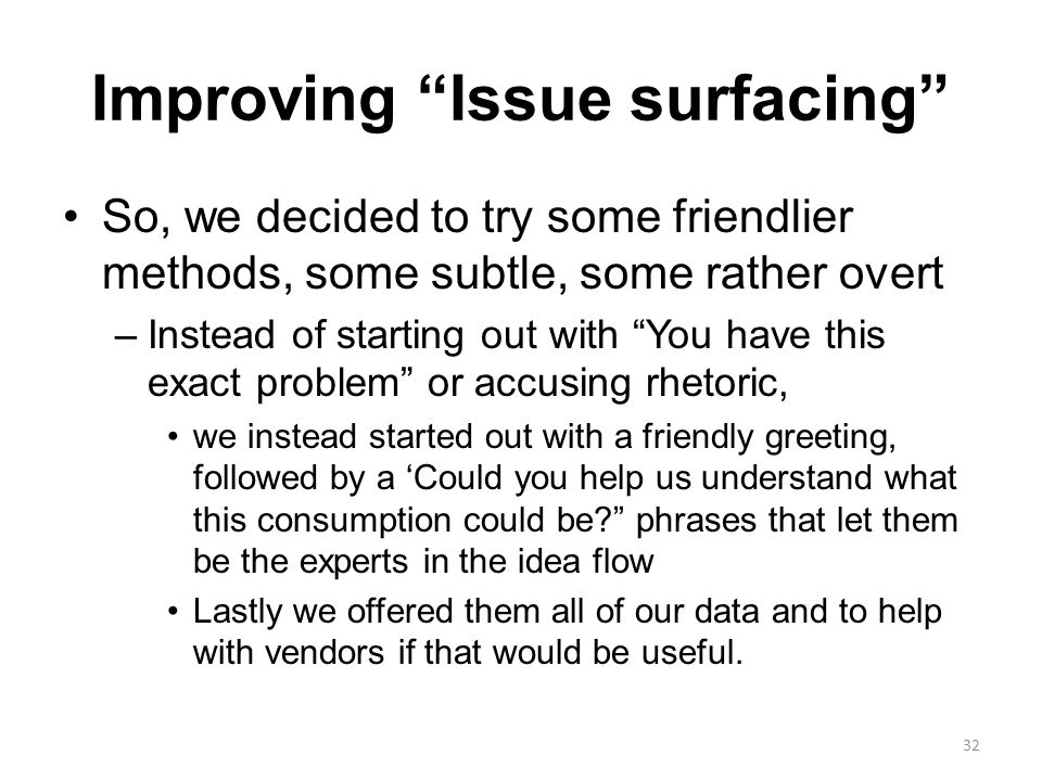 Improving Issue surfacing So, we decided to try some friendlier methods, some subtle, some rather overt –Instead of starting out with You have this exact problem or accusing rhetoric, we instead started out with a friendly greeting, followed by a 'Could you help us understand what this consumption could be phrases that let them be the experts in the idea flow Lastly we offered them all of our data and to help with vendors if that would be useful.