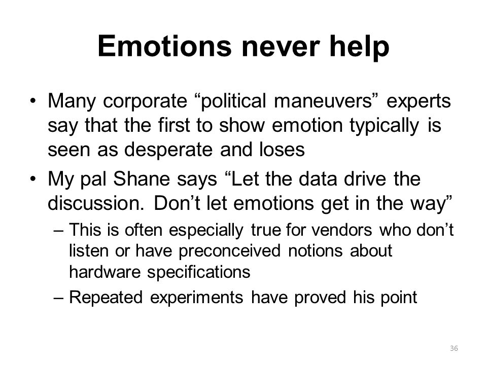 Emotions never help Many corporate political maneuvers experts say that the first to show emotion typically is seen as desperate and loses My pal Shane says Let the data drive the discussion.