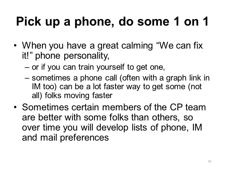 Pick up a phone, do some 1 on 1 When you have a great calming We can fix it! phone personality, –or if you can train yourself to get one, –sometimes a phone call (often with a graph link in IM too) can be a lot faster way to get some (not all) folks moving faster Sometimes certain members of the CP team are better with some folks than others, so over time you will develop lists of phone, IM and mail preferences 41