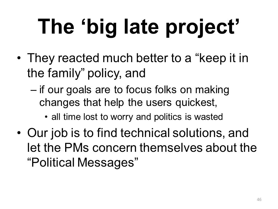 The 'big late project' They reacted much better to a keep it in the family policy, and –if our goals are to focus folks on making changes that help the users quickest, all time lost to worry and politics is wasted Our job is to find technical solutions, and let the PMs concern themselves about the Political Messages 46