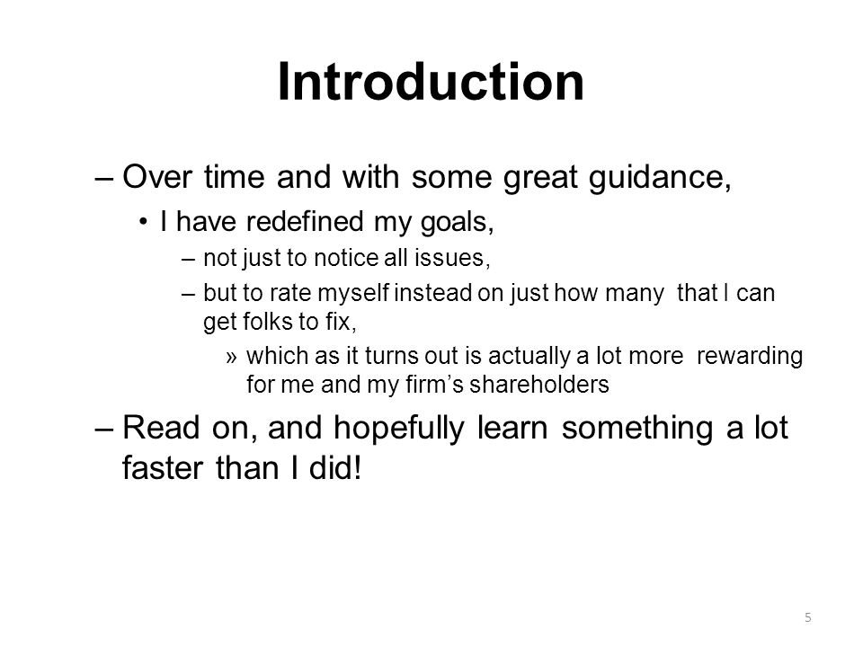 Introduction –Over time and with some great guidance, I have redefined my goals, –not just to notice all issues, –but to rate myself instead on just how many that I can get folks to fix, »which as it turns out is actually a lot more rewarding for me and my firm's shareholders –Read on, and hopefully learn something a lot faster than I did.