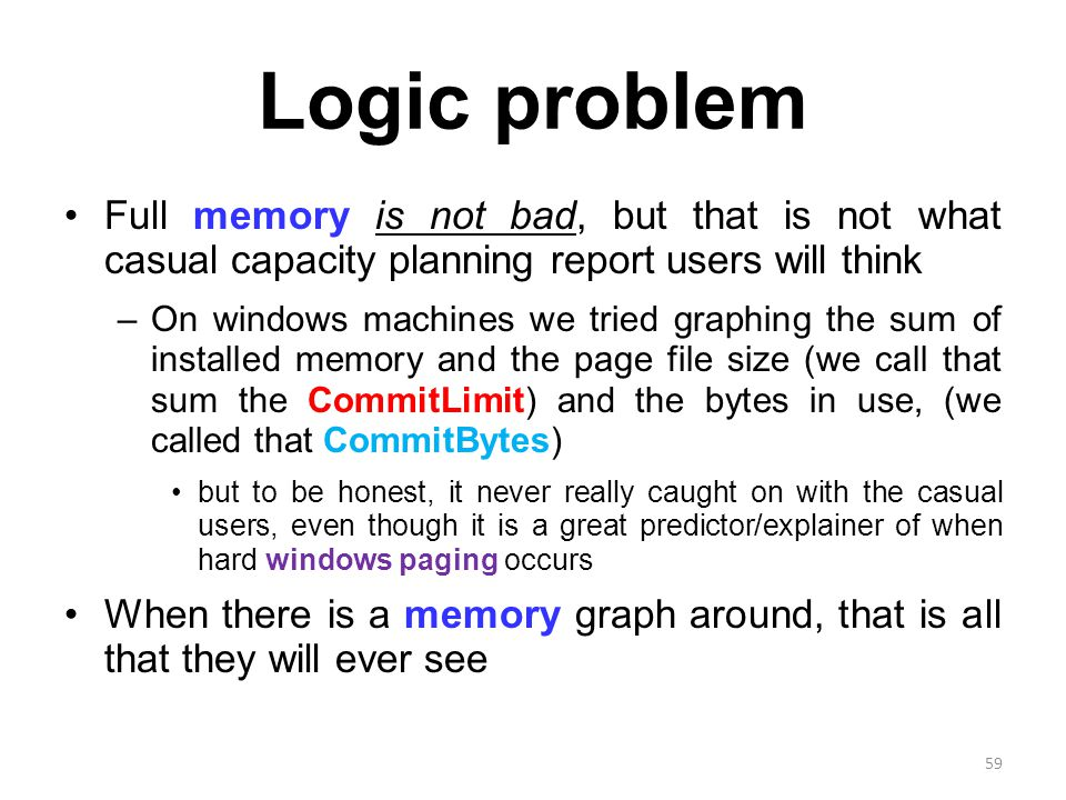 Logic problem Full memory is not bad, but that is not what casual capacity planning report users will think –On windows machines we tried graphing the sum of installed memory and the page file size (we call that sum the CommitLimit) and the bytes in use, (we called that CommitBytes) but to be honest, it never really caught on with the casual users, even though it is a great predictor/explainer of when hard windows paging occurs When there is a memory graph around, that is all that they will ever see 59