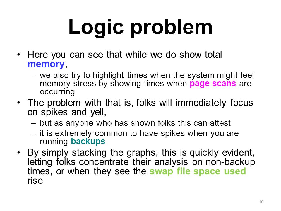 Logic problem Here you can see that while we do show total memory, –we also try to highlight times when the system might feel memory stress by showing times when page scans are occurring The problem with that is, folks will immediately focus on spikes and yell, –but as anyone who has shown folks this can attest –it is extremely common to have spikes when you are running backups By simply stacking the graphs, this is quickly evident, letting folks concentrate their analysis on non-backup times, or when they see the swap file space used rise 61