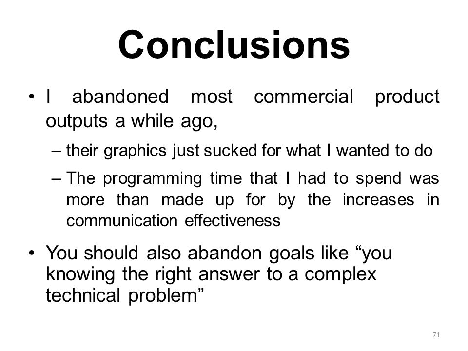 Conclusions I abandoned most commercial product outputs a while ago, –their graphics just sucked for what I wanted to do –The programming time that I had to spend was more than made up for by the increases in communication effectiveness You should also abandon goals like you knowing the right answer to a complex technical problem 71