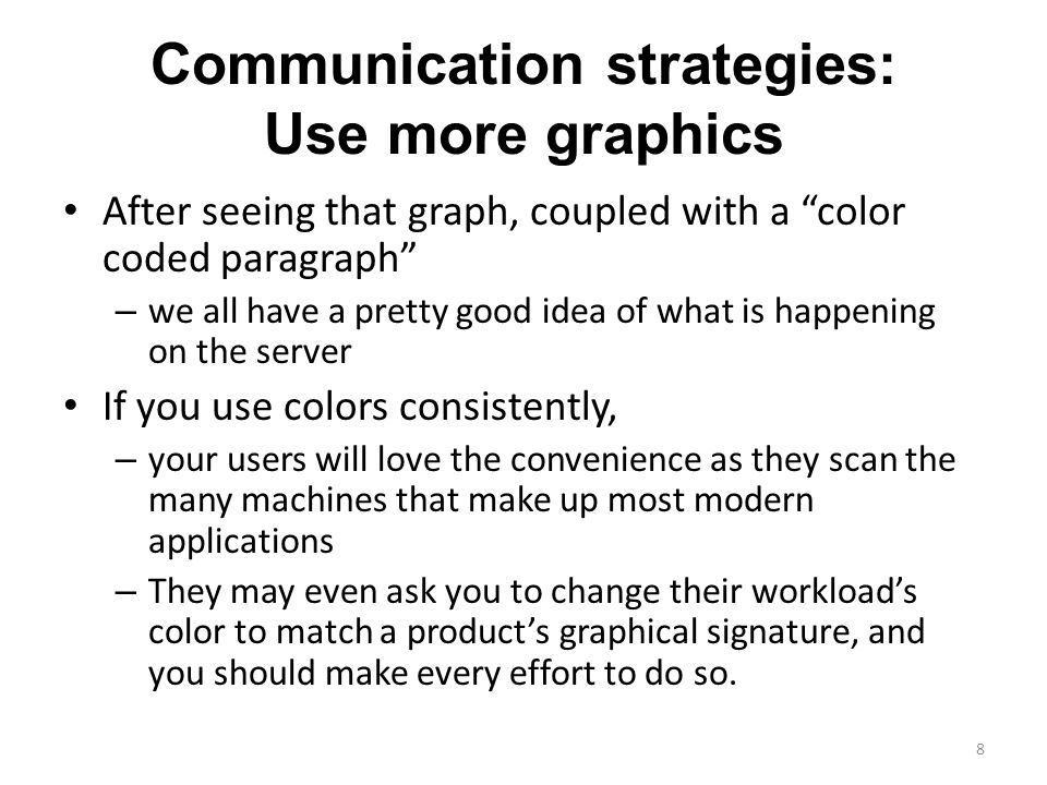 Communication strategies: Use more graphics After seeing that graph, coupled with a color coded paragraph – we all have a pretty good idea of what is happening on the server If you use colors consistently, – your users will love the convenience as they scan the many machines that make up most modern applications – They may even ask you to change their workload's color to match a product's graphical signature, and you should make every effort to do so.