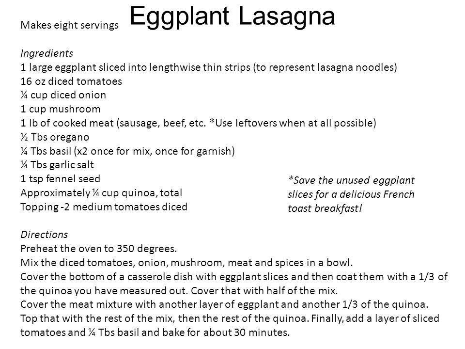 Eggplant Lasagna Makes eight servings Ingredients 1 large eggplant sliced into lengthwise thin strips (to represent lasagna noodles) 16 oz diced tomatoes ¼ cup diced onion 1 cup mushroom 1 lb of cooked meat (sausage, beef, etc.