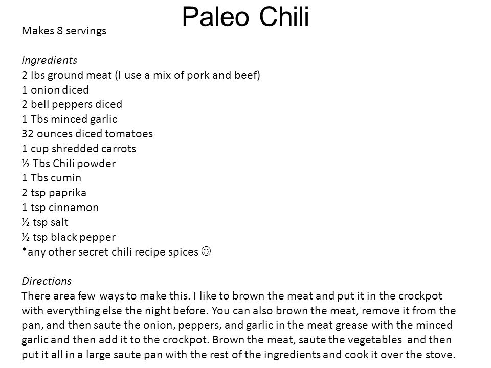 Paleo Chili Makes 8 servings Ingredients 2 lbs ground meat (I use a mix of pork and beef) 1 onion diced 2 bell peppers diced 1 Tbs minced garlic 32 ounces diced tomatoes 1 cup shredded carrots ½ Tbs Chili powder 1 Tbs cumin 2 tsp paprika 1 tsp cinnamon ½ tsp salt ½ tsp black pepper *any other secret chili recipe spices Directions There area few ways to make this.
