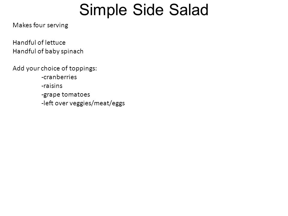 Simple Side Salad Makes four serving Handful of lettuce Handful of baby spinach Add your choice of toppings: -cranberries -raisins -grape tomatoes -left over veggies/meat/eggs
