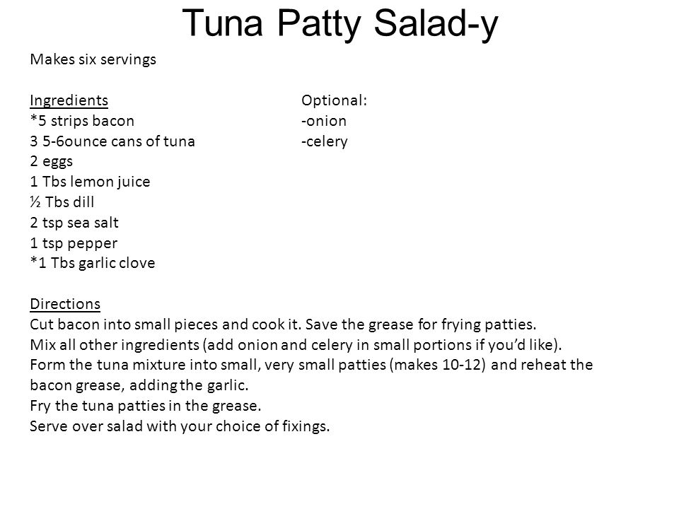 Tuna Patty Salad-y Makes six servings IngredientsOptional: *5 strips bacon-onion 3 5-6ounce cans of tuna-celery 2 eggs 1 Tbs lemon juice ½ Tbs dill 2 tsp sea salt 1 tsp pepper *1 Tbs garlic clove Directions Cut bacon into small pieces and cook it.
