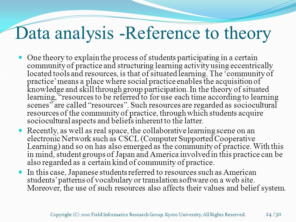 Data analysis -Reference to theory One theory to explain the process of students participating in a certain community of practice and structuring learning activity using eccentrically located tools and resources, is that of situated learning.